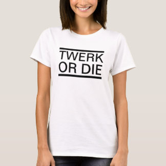 Twerk of die T-Shirt