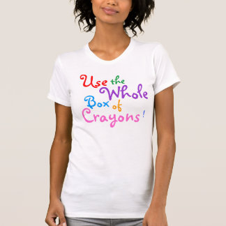 Use the Whole Box of Crayons T-Shirt