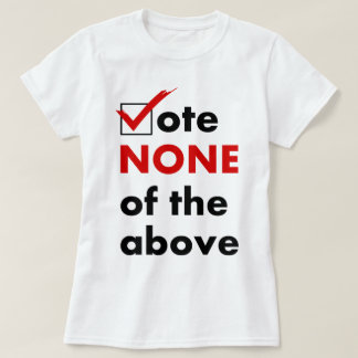 Vote None Of The Above Tshirts