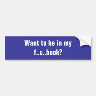 Want to be in my f..c..book? car bumper sticker