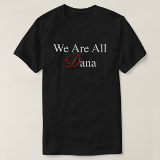 We Are All Dana T-Shirt