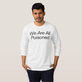 We Are All Poisoned T-Shirt