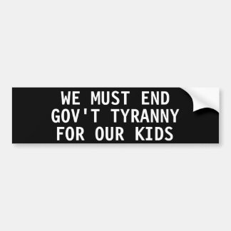 We must end government tyranny for our kids bumper stickers