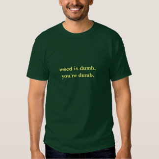weed is dumb t shirts