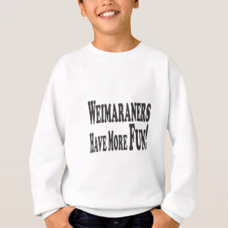 Weimaraners Have More Fun! Sweatshirt