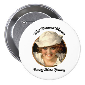 Well Behaved Women Rarely Make History Button