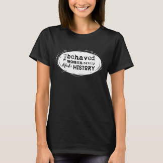 Well Behaved Women Rarely Make History T-Shirt