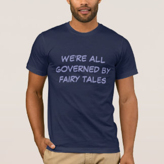 WE'RE ALL GOVERNED BY FAIRY TALES T-Shirt