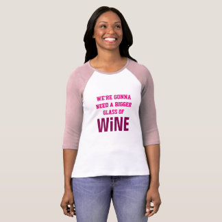 WE'RE GONNA NEED A BIGGER GLASS OF WINE T-Shirt