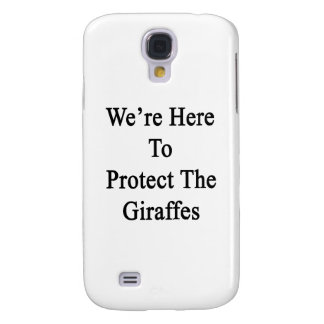 We're Here To Protect The Giraffes Galaxy S4 Case