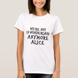 WE'RE NOT IN WONDERLAND ANYMORE ALICE T-Shirt