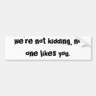 we're not kidding, no one likes you. bumper sticker