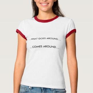 .....WHAT GOES AROUND....., .....COMES AROUND..... T-Shirt