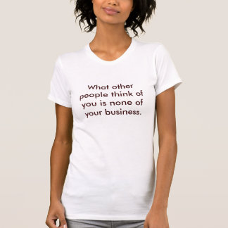 What other people think of you is none of your ... T-Shirt