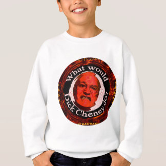 What Would Dick Cheney Do? Sweatshirt