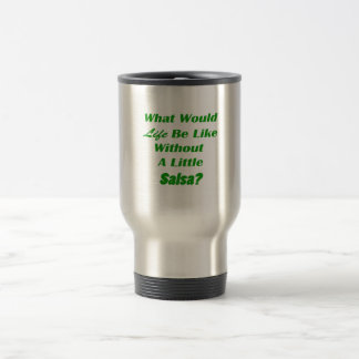 what would life be like without a little salsa grn mug