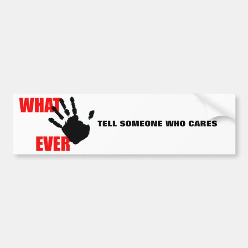 Whatever - insulting and funny at the same time. bumper sticker