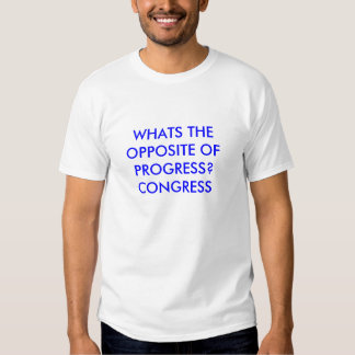 WHATS THE OPPOSITE OF PROGRESS?CONGRESS SHIRTS