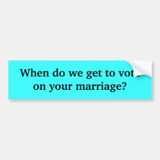 When do we get to vote on your marriage? bumper sticker