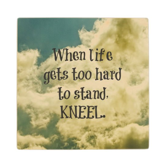 When Life Gets Too Hard To Stand Kneel Quote When Life Gets Too