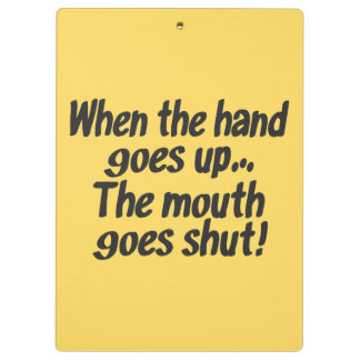 When the hand goes up The mouth goes shut! Clipboard