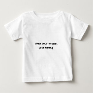 When Your Wrong, Your Wrong Baby T-Shirt