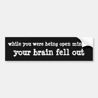 while you were being open minded... bumper sticker
