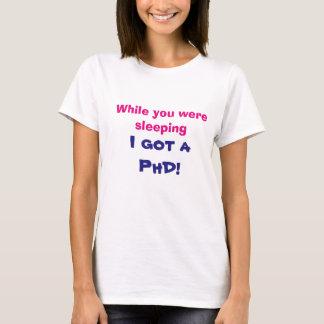 While you were sleeping I got a PhD shirt