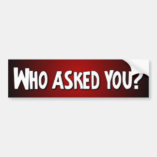 Who asked you? - Funny Car Bumper Sticker
