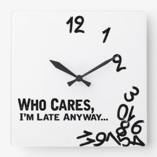 Who cares, I'm late anyway... - black and white Square Wall Clock