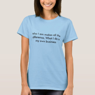 Who I am makes all the difference, What I do is... T-Shirt