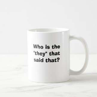 """Who is the """"they"""" that said that? mugs"""