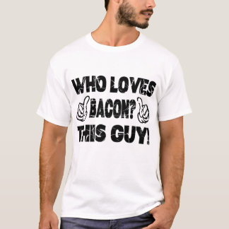 WHO LOVES BACON ? THIS GUY T-Shirt