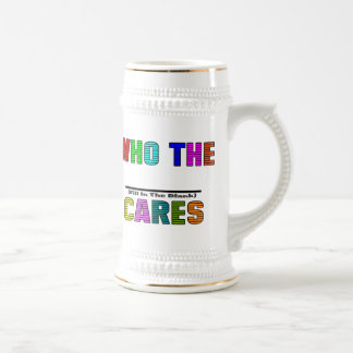 WHO THE (Fill In The Blank) CARES Beer Steins