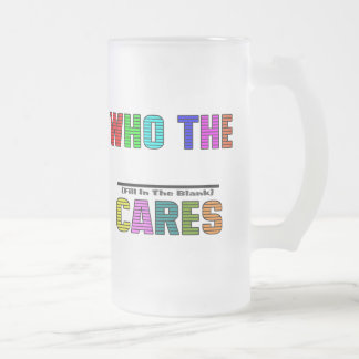 WHO THE (Fill In The Blank) CARES Frosted Glass Mug