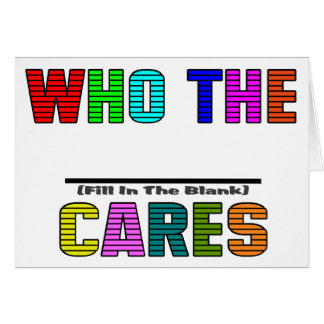 WHO THE (Fill In The Blank) CARES Greeting Card