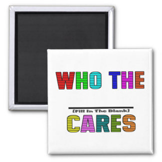 WHO THE (Fill In The Blank) CARES Square Magnet