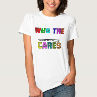 WHO THE (Fill In The Blank) CARES Tshirt