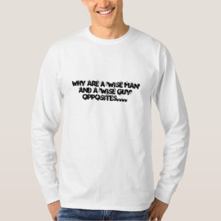 Why are a 'wise man' and a 'wise guy' opposites... T-Shirt