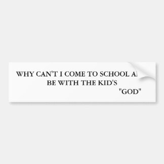 WHY CANT I COME TO SCHOOL AN BE WITH THE KID S BUMPER STICKERS