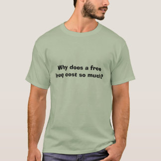 Why does a free Iraq cost so much? T-Shirt