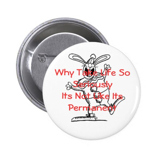Why Take Life So Seriously...-Bunny Pinback Buttons