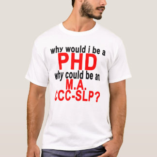 why would i be a PHD WHY COULD BE AN M.png T-Shirt