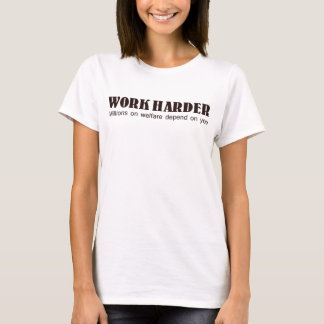 WORK HARDER MILLIONS ON WELFARE DEPEND ON YOU T-Shirt