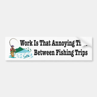 Work is that annoying time bewteen fishing trips bumper sticker