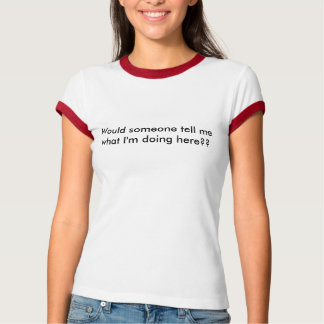 Would someone tell me what I'm doing here?? T Shirt