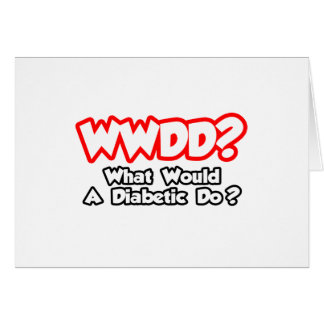 WWDD...What Would a Diabetic Do? Card