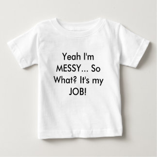 Yeah I'm MESSY... So What? It's my JOB! Shirts