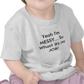 Yeah I'm MESSY... So What? It's my JOB! Tee Shirts