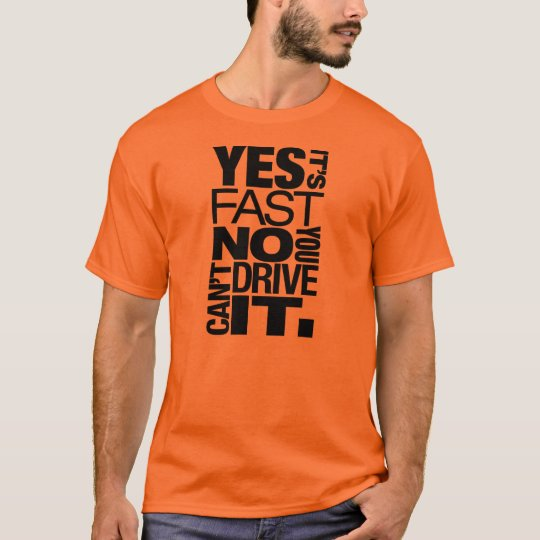 Yes It 39 S Fast No You Can 39 T Drive It 6 T Shirt